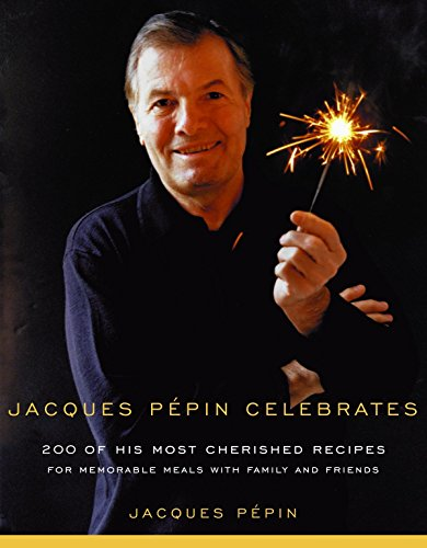 Jacques Pepin Celebrates: 200 of his most cherished recipes for memorable meals with family and F...