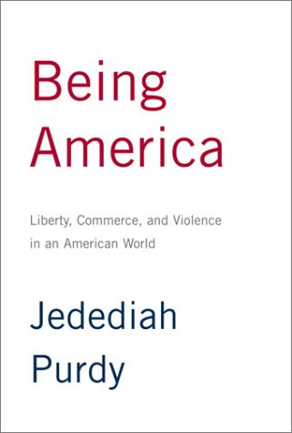 Being America: Liberty, Commerce, and Violence in an American World: Purdy, Jedediah