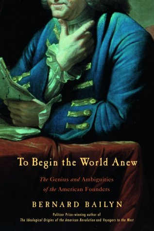 TO BEGIN THE WORLD ANEW; THE GENIUS AND AMBIGUITIES OF THE AMERICAN FOUNDERS.