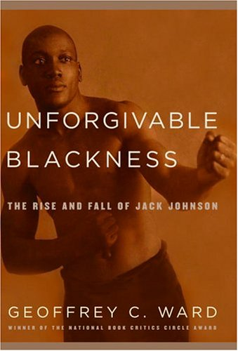 Unforgivable Blackness: The Rise and Fall of Jack Johnson: Ward, Geoffrey C.