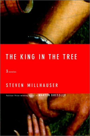 The King in the Tree: Three Novellas: Millhauser, Steven