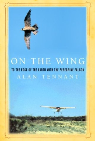 On the Wing : To the Edge of the Earth with the Peregrine Falcon: Tennant, Alan