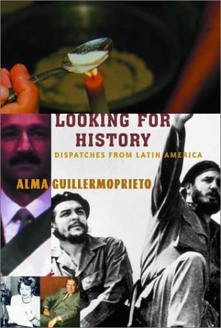 Looking For History: Dispatches From Latin America: Alma Guillermoprieto