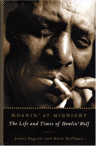 Moanin' at Midnight: The Life and Times of Howlin' Wolf: Segrest, James; Hoffman, Mark