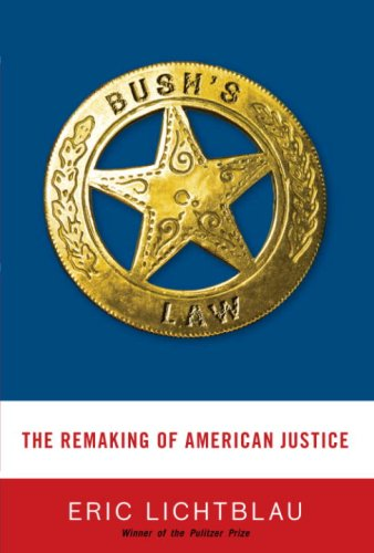 Bush's Law: The Remaking of American Justice: Eric Lichtblau