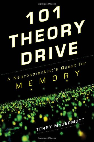 101 Theory Drive: a Neuroscientist's Quest for Memory: Terry McDermott