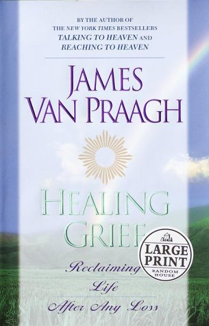 Healing Grief: Reclaiming Life After Loss: Van Praagh, James