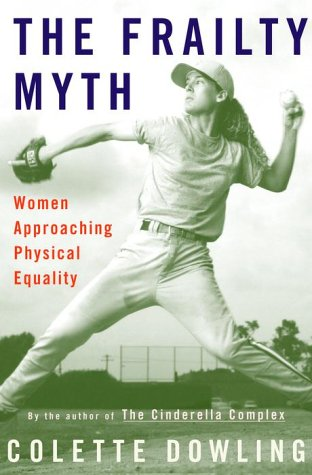 The Frailty Myth Women Approaching Physical Equality: Dowling, Colette