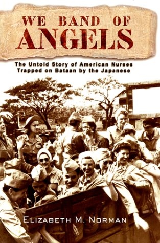 We Band of Angels: The Untold Story of American Nurses Trapped on Bataan by the Japanese: Norman, ...