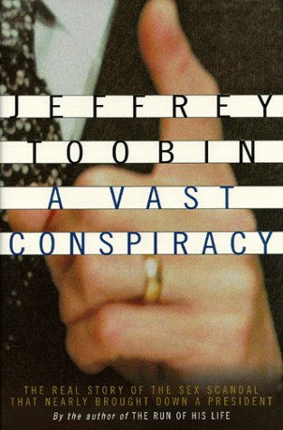 A Vast Conspiracy: The Real Story of the Sex Scandal That Nearly Brought Down a President: Toobin, ...