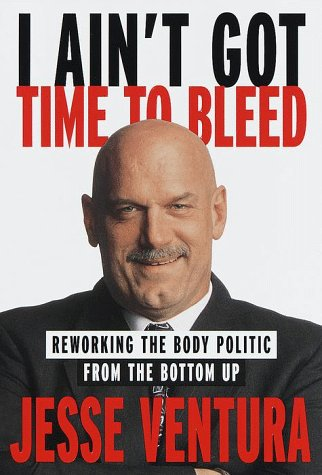 I Ain't Got Time to Bleed : Reworking the Body Politic from the Bottom Up: Ventura, Jesse with...
