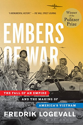Embers of War: The Fall of an Empire and the Making of America's Vietnam: LOGEVALL, FREDRIK