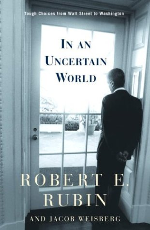 In an Uncertain World: Tough Choices from Wall Street to Washington: Rubin, Robert E.