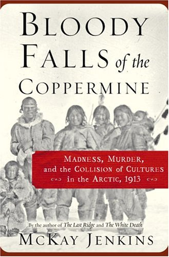 Bloody Falls of the Coppermine: Madness, Murder, and the Collision of Cultures in the Arctic, 1913 ...