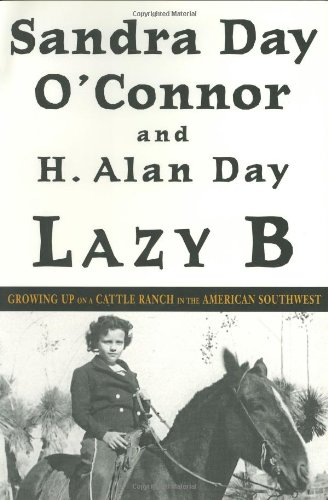 Lazy B: Growing Up on a Cattle Ranch in the American Southwest: O'Connor, Sandra Day; Day, H. Alan