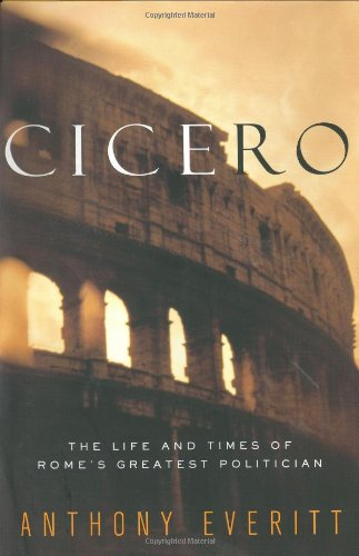 Cicero: The Life and Times of Rome's: Anthony Everitt