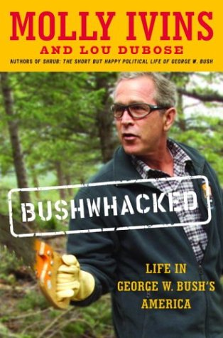 Bushwhacked: Life in George W. Bush's America: Ivins, Molly;Dubose, Lou