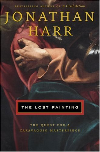 The Lost Painting: The Quest for a Caravaggio Masterpiece (Signed First Edition): Harr, Jonathan