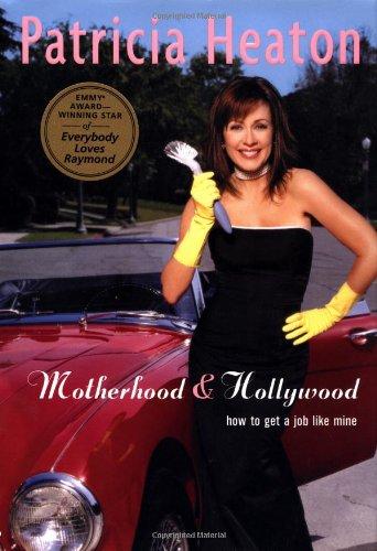 Motherhood and Hollywood: How to Get a Job Like Mine: Heaton, Patricia