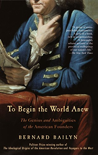 TO BEGIN THE WORLD ANEW. The Genius And Ambiguities Of The American Founders.: Bailyn, Bernard.