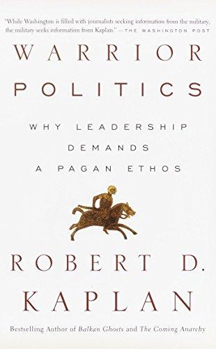 Warrior Politics: Why Leadership Demands a Pagan: Kaplan, Robert D.