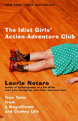 The Idiot Girls' Action-Adventure Club: True Tales: Notaro, Laurie