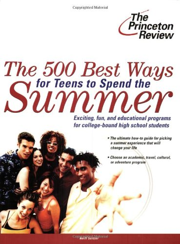 The 500 Best Ways for Teens to Spend the Summer: Learn About Programs for College Bound High School...