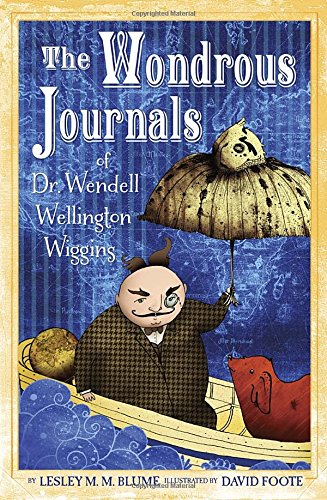 9780375868504: The Wondrous Journals of Dr. Wendell Wellington Wiggins: Describing the Most Curious, Fascinating, Sometimes Gruesome, and Seemingly Impossible Creatures That Roamed the World Before Us