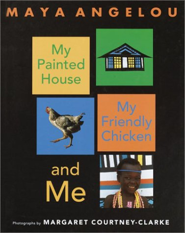 My Painted House, My Friendly Chicken, and Me: Maya Angelou; Illustrator-Margaret Courtney-Clarke