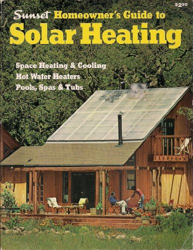 SUNSET HOMEOWNER'S GUIDE TO SOLAR HEATING : Space Heating & Cooling, Hot Water Heaters, Pools, Sp...