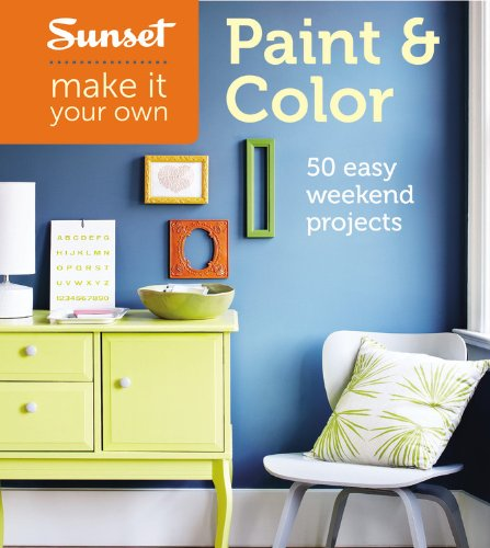 Sunset Make It Your Own: Paint & Color: 50 Easy Weekend Projects: Editors of Sunset Magazine, ...
