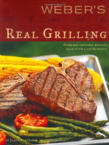 Weber's Real Grilling: Over 200 Original Recipes: Jamie Purviance