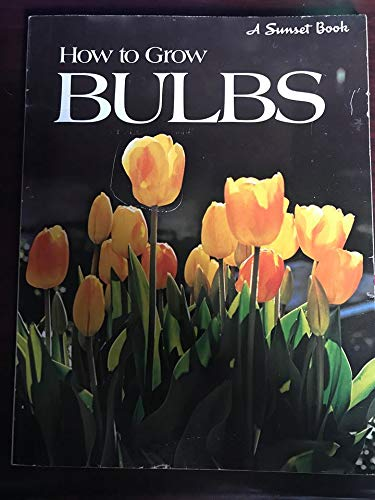 How to Grow Bulbs -- A Sunset: Editors of Sunset