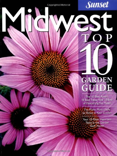 Midwest Top 10 Garden Guide: The 10 Best Roses, 10 Best Trees--the 10 Best of Everything You Need...