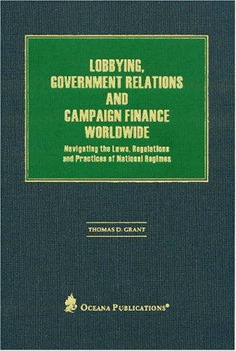 Lobbying , government relations , and campaign finance worldwide : navigating the laws , ...