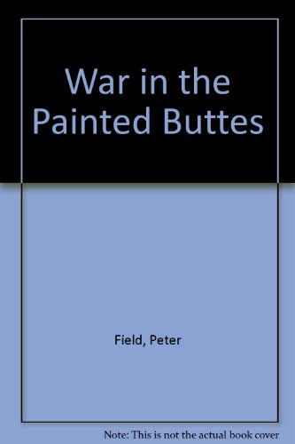 War in the Painted Buttes: Field, Peter
