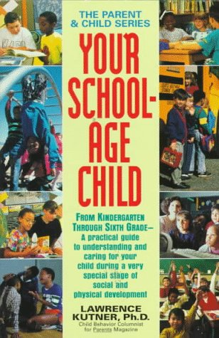 Your School-Age Child: From Kindergarten Through Sixth Grade - A Practical Guide to Understanding ...