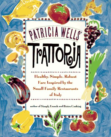 Patricia Wells' Trattoria : Healthy, Simple, Robust Fare Inspired by the Small Family Restaurants...