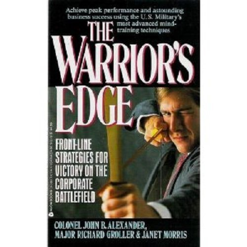 The Warrior's Edge: Front-Line Strategies for Victory on the Corporate Battlefield (0380716747) by John B. Alexander; Richard Groller; Janet Morris