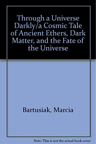 Through a Universe Darkly: A Cosmic Tale of Ancient Ethers, Dark Matter, and the Fate of the Univ...