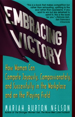 Embracing Victory: How Women Can Compete Joyously, Compassionately, and Successfully in the ...