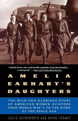 Amelia Earhart's Daughters : The Wild and Glorious Story of American Women Aviators from World Wa...