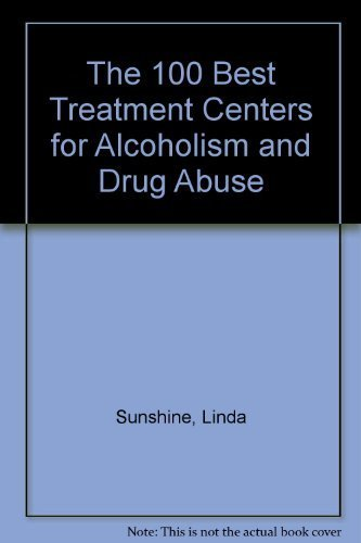 The 100 Best Treatment Centers for Alcoholism and Drug Abuse: Sunshine, Linda; Wright, John W.