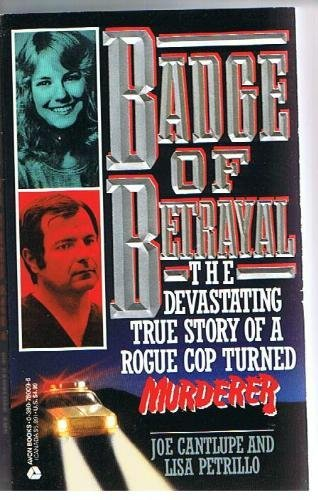 Badge of Betrayal: The Devastating True Story of a Roque Cop Turned Murderer: Cantlupe, Joe; ...