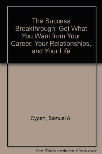 The Success Breakthrough: Get What You Want from Your Career, Your Relationships, and Your Life: ...