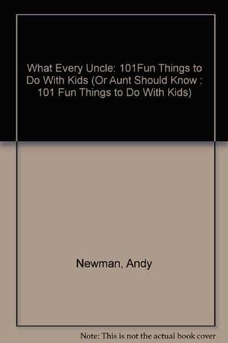 What Every Uncle (Or Aunt) Should Know - 101 Fun Things to Do With Kids: Newman, Andy