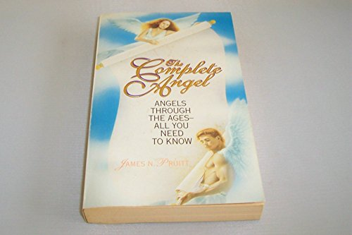 The Complete Angel: Angels Through the Ages-All You Need to Know: Pruitt, James N.