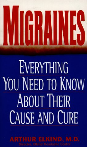 Migraines: Everything You Need to Know About Their Cause and Cure: Elkind, Arthur, M.D.