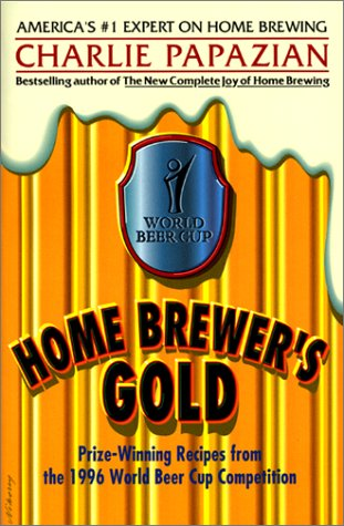 Home Brewer's Gold: Prize-Winning Recipes from the 1996 World Beer Cup Competition: Papazian, ...
