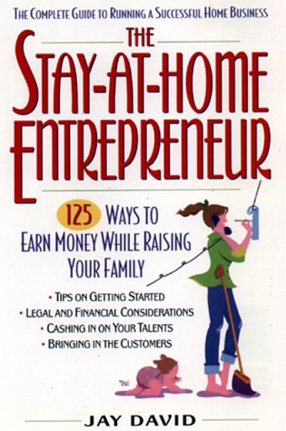 The Stay-At-home Entrepreneur:: 125 Ways To Earn Money While Raising Your Family: David, Jay